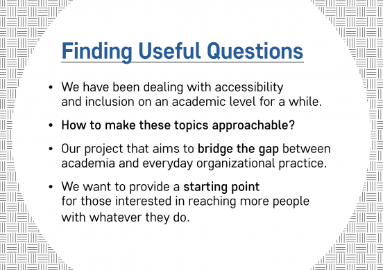 Text slide. Text reads: Finding Useful Questions: We have been dealing with accessibility and inclusion on an academic level for a while. How to make these topics approachable? Our project that aims to bridge the gap between academia and everyday organizational practice. We want to provide a starting point for those interested in reaching more people with whatever they do.
