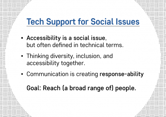Text slide. Text reads: Tech Support for Social Issues. Accessibility is a social issue, but often defined in technical terms. Thinking diversity, inclusion, and accessibility together. Communication is creating response-ability Goal: Reach (a broad range of) people.